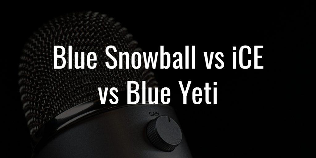 Blue snowball vs ice vs blue yeti