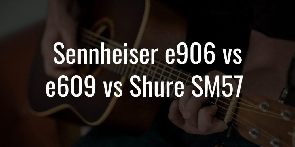 Sennheiser e906 vs e609 vs shure sm57