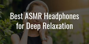 Best asmr headphones for deep relaxation